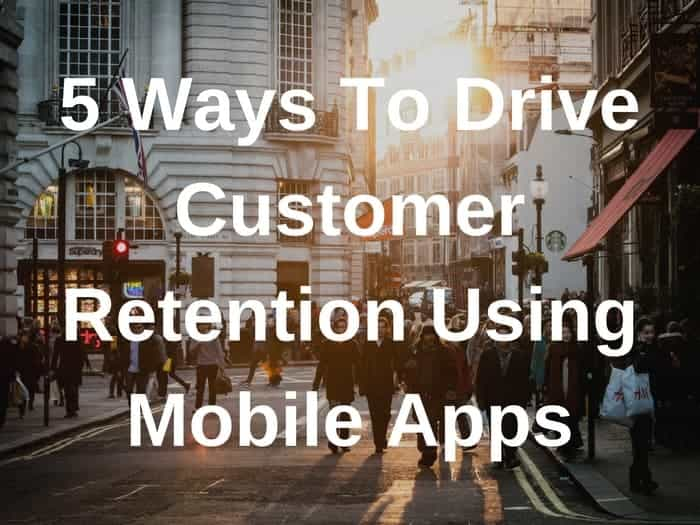 5 Ways To Drive Customer Retention With Mobile Apps