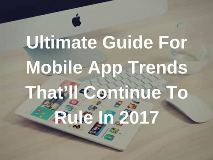 Ultimate Guide For Mobile App Trends That'll Continue To Rule In 2017