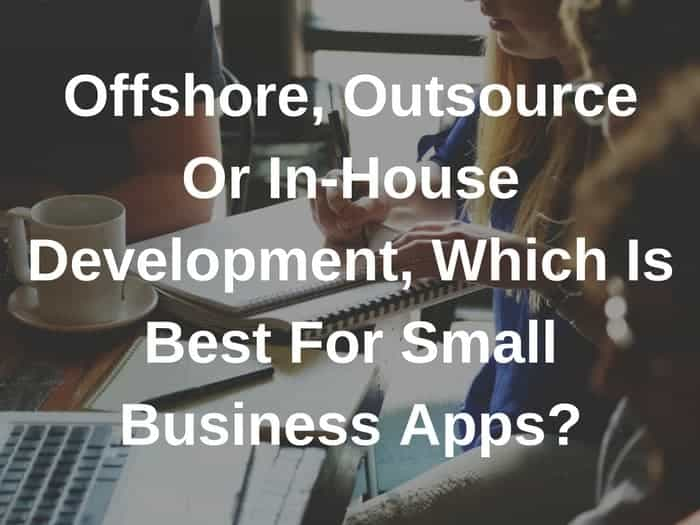 Offshore, Outsource Or In-House Development, Which Is Best For Small Business Apps?